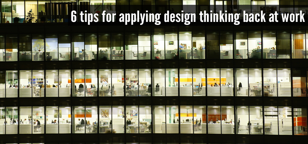 6 tips for applying design thinking back at work